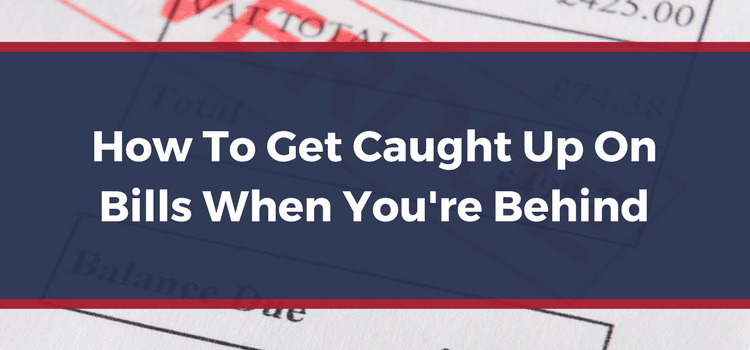 How To Get Caught Up On Bills When You're Behind