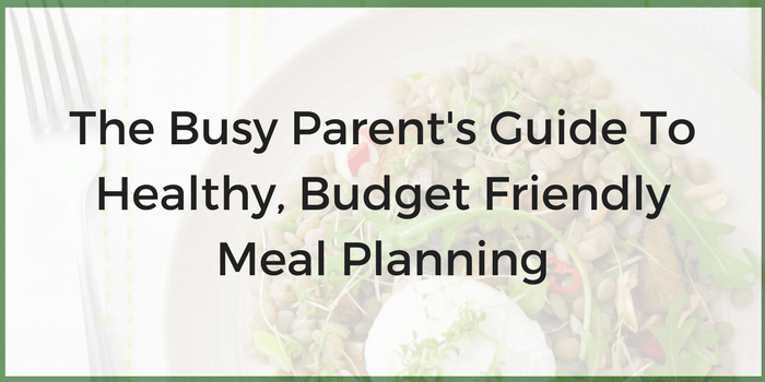 The Busy Parent's Guide To Healthy, Budget Friendly Meal Planning